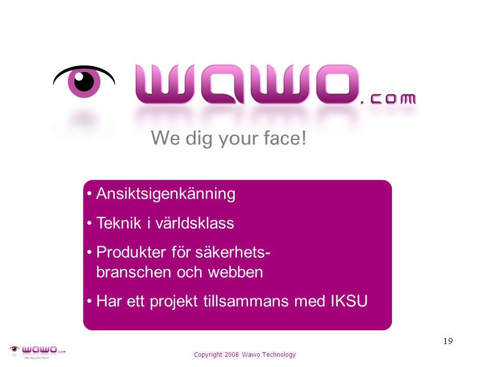 19 Copyright 2008 Wawo Technology Ansiktsigenkänning Teknik i världsklass Produkter för säkerhets- branschen och webben Har ett projekt tillsammans med IKSU