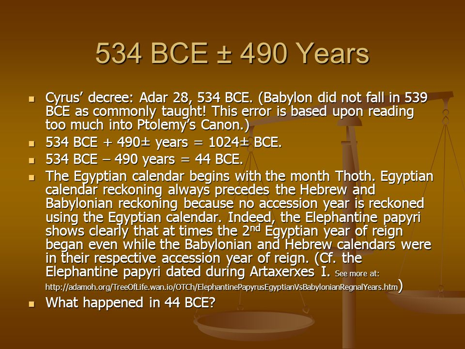 534 BCE ± 490 Years Cyrus' decree: Adar 28, 534 BCE. (Babylon did not fall in 539 BCE as commonly taught! This error is based upon reading too much in
