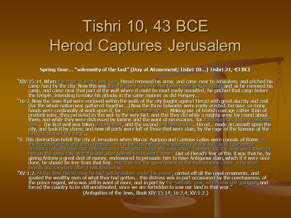 "Tishri 10, 43 BCE Herod Captures Jerusalem Spring time… ""solemnity of the fast"" (Day of Atonement; Tishri 10…) Tishri 21, 43 BCE ""XIV:15:14. When the"