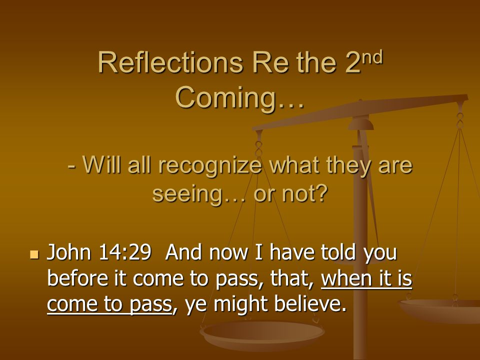 Reflections Re the 2 nd Coming… - Will all recognize what they are seeing… or not? John 14:29 And now I have told you before it come to pass, that, wh