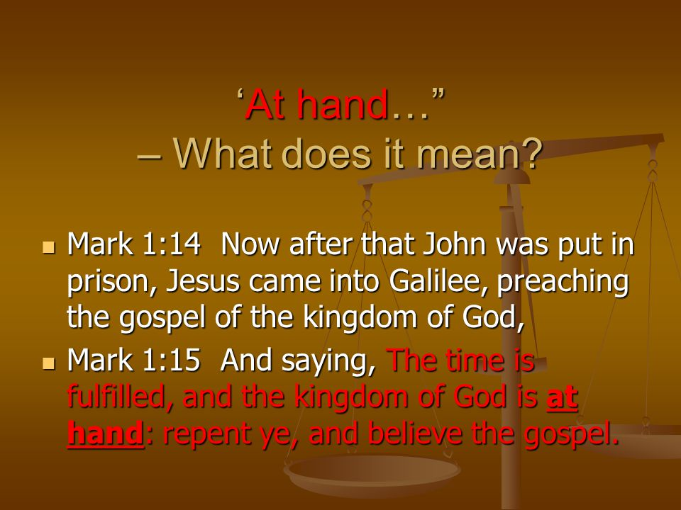 "'At hand…"" – What does it mean? Mark 1:14 Now after that John was put in prison, Jesus came into Galilee, preaching the gospel of the kingdom of God,"