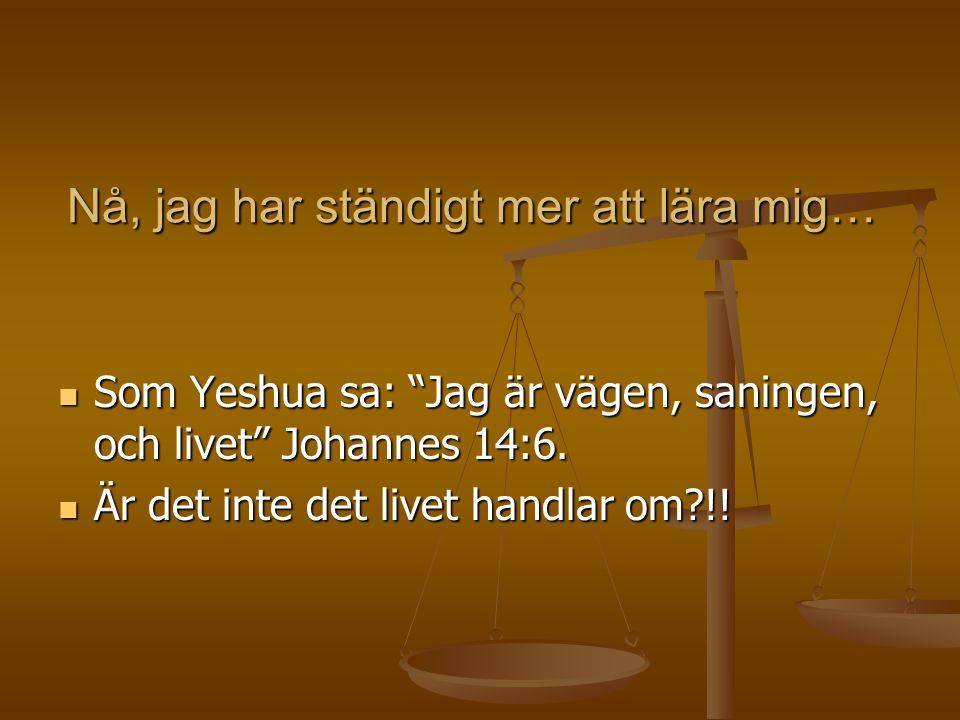 Nå, jag har ständigt mer att lära mig… Som Yeshua sa: Jag är vägen, saningen, och livet Johannes 14:6.