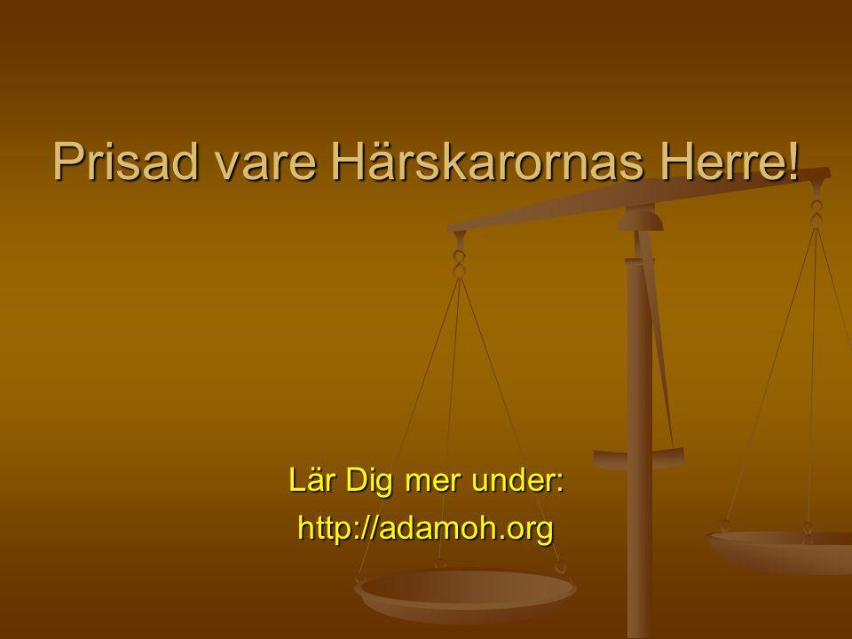 Prisad vare Härskarornas Herre! Lär Dig mer under: http://adamoh.org
