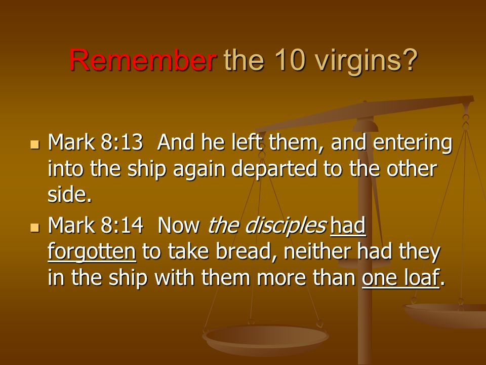 Remember the 10 virgins? Mark 8:13 And he left them, and entering into the ship again departed to the other side. Mark 8:13 And he left them, and ente