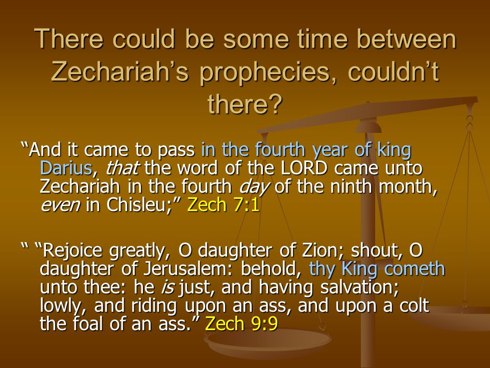 "There could be some time between Zechariah's prophecies, couldn't there? ""And it came to pass in the fourth year of king Darius, that the word of the"