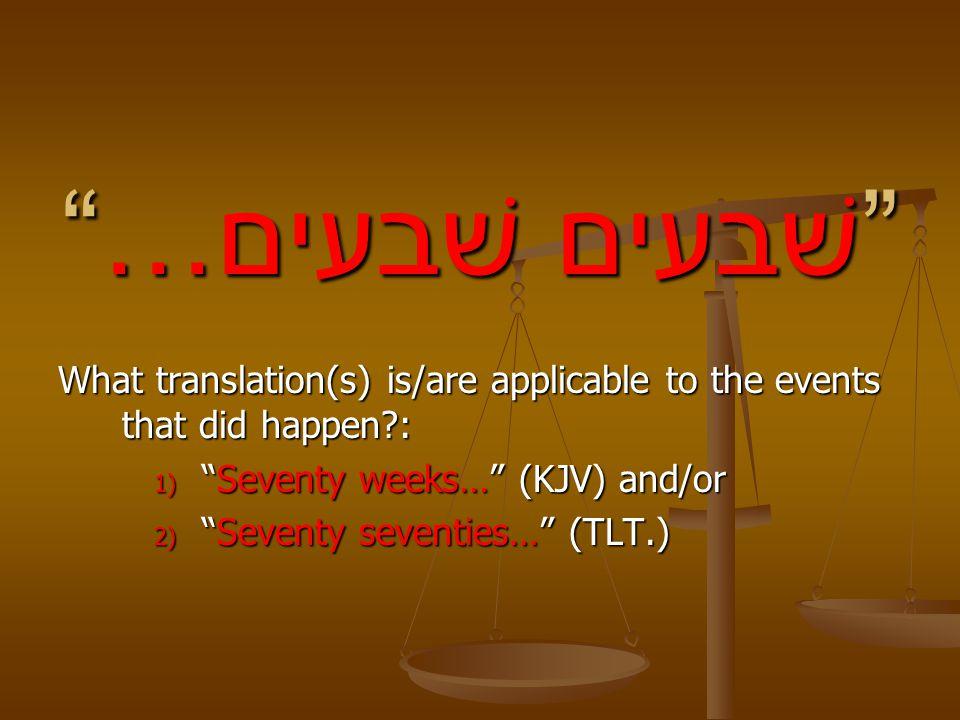 …שׁבעים שׁבעים What translation(s) is/are applicable to the events that did happen?: 1) Seventy weeks… (KJV) and/or 2) Seventy seventies… (TLT.)