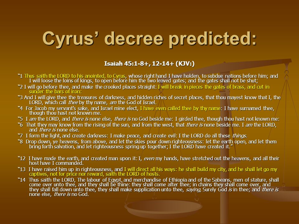 "Cyrus' decree predicted: Isaiah 45:1-8+, 12-14+ (KJV:) ""1 Thus saith the LORD to his anointed, to Cyrus, whose right hand I have holden, to subdue nat"