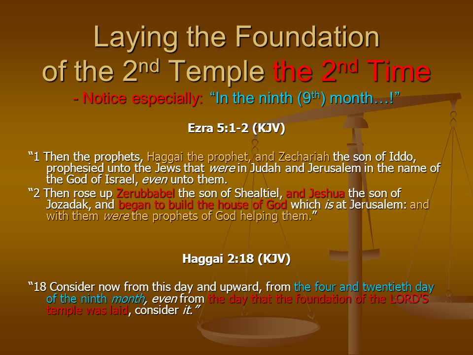 "Laying the Foundation of the 2 nd Temple the 2 nd Time - Notice especially: ""In the ninth (9 th ) month…!"" Ezra 5:1-2 (KJV) ""1 Then the prophets, Hagg"