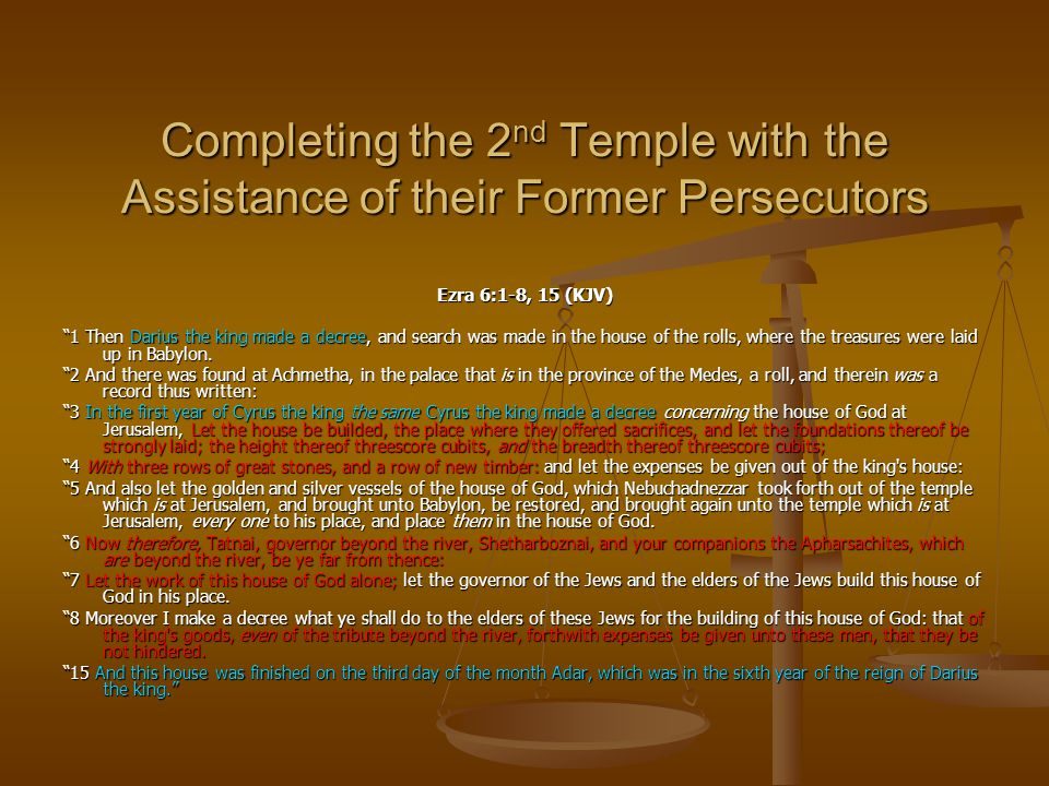 "Completing the 2 nd Temple with the Assistance of their Former Persecutors Ezra 6:1-8, 15 (KJV) ""1 Then Darius the king made a decree, and search was"