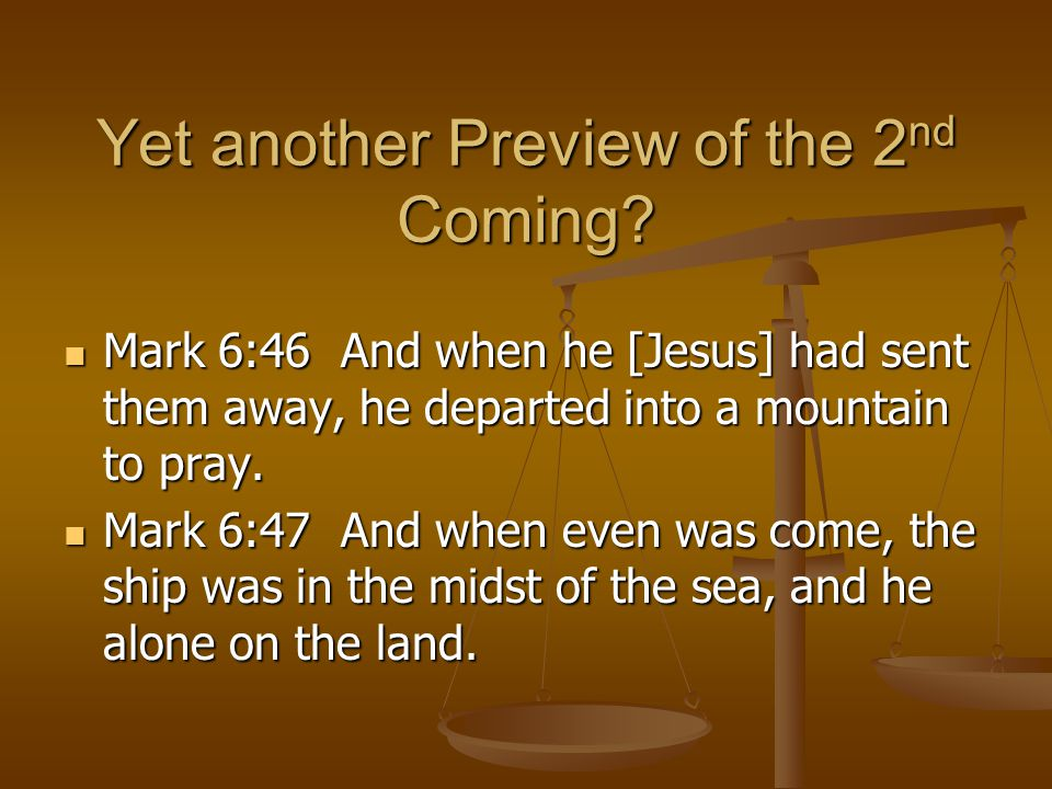 Yet another Preview of the 2 nd Coming? Mark 6:46 And when he [Jesus] had sent them away, he departed into a mountain to pray. Mark 6:46 And when he [