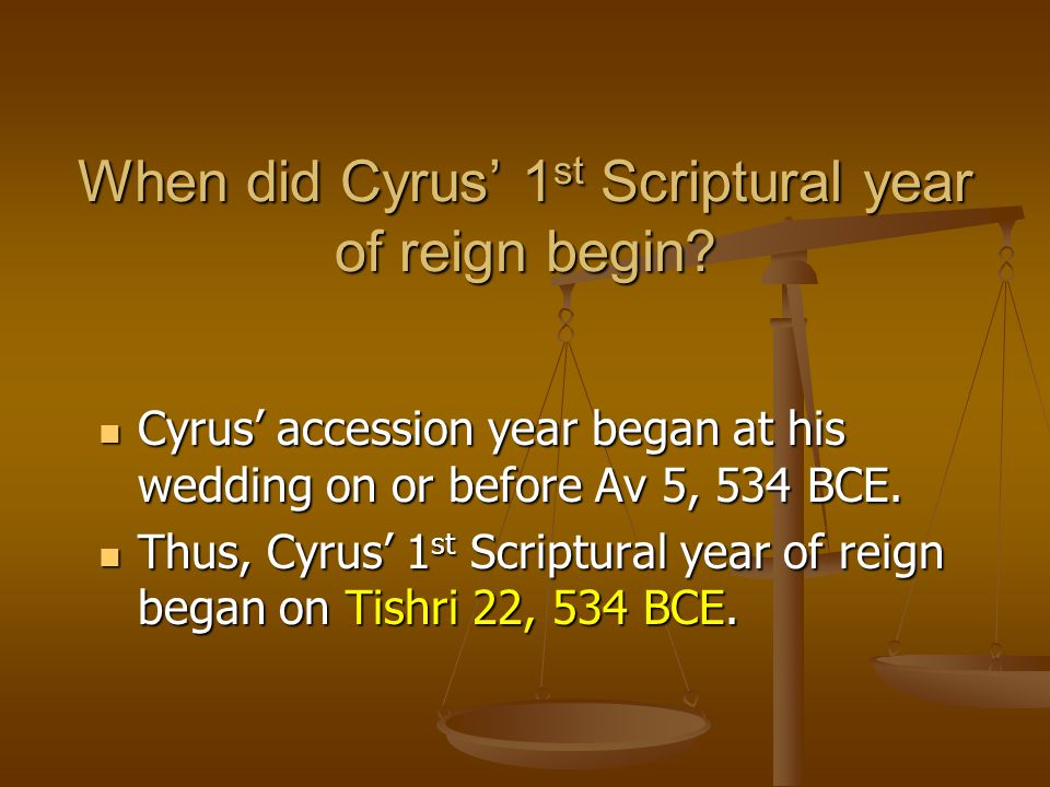 When did Cyrus' 1 st Scriptural year of reign begin? Cyrus' accession year began at his wedding on or before Av 5, 534 BCE. Cyrus' accession year bega