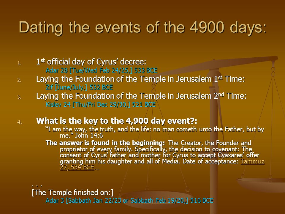 Dating the events of the 4900 days: 1. 1 st official day of Cyrus' decree: Adar 28 [Tue/Wed Feb 24/25,] 533 BCE 2. Laying the Foundation of the Temple