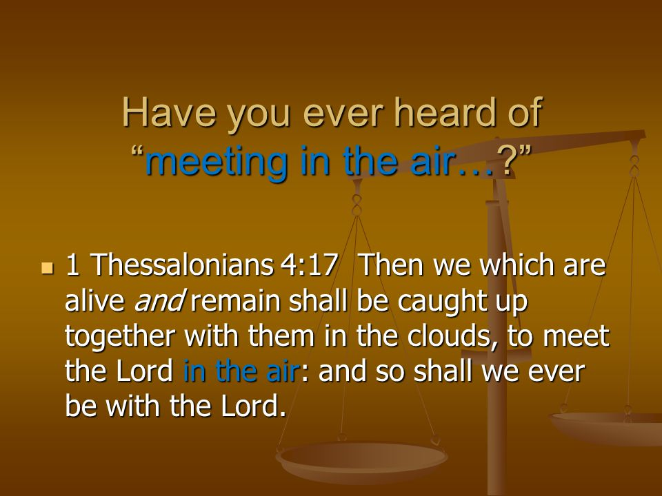 "Have you ever heard of ""meeting in the air…?"" 1 Thessalonians 4:17 Then we which are alive and remain shall be caught up together with them in the clo"