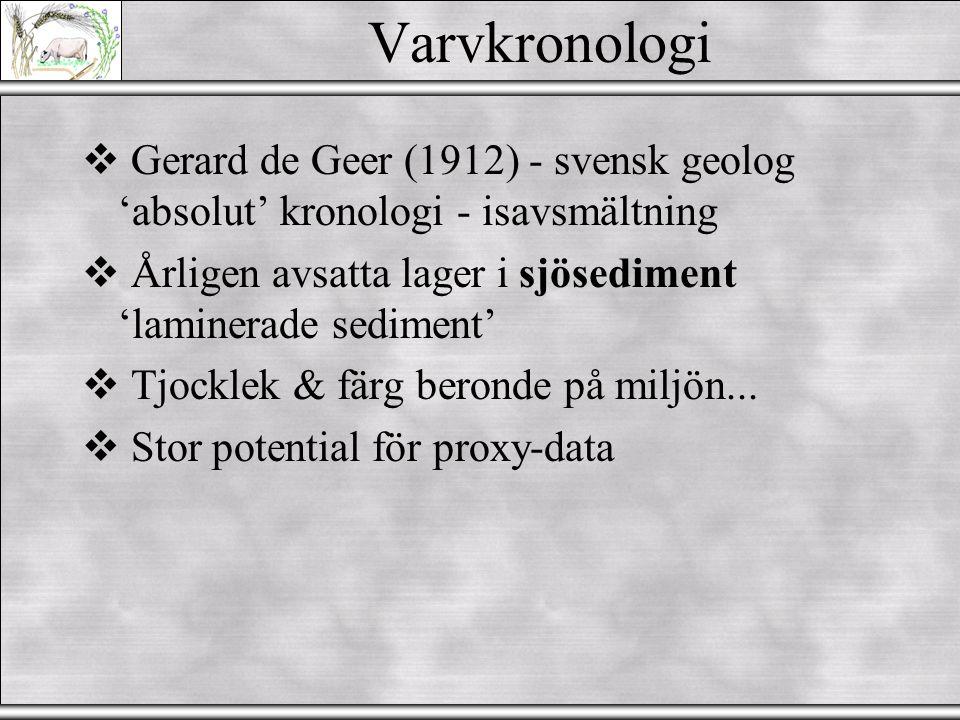 Varvkronologi  Gerard de Geer (1912) - svensk geolog 'absolut' kronologi - isavsmältning  Årligen avsatta lager i sjösediment 'laminerade sediment'  Tjocklek & färg beronde på miljön...