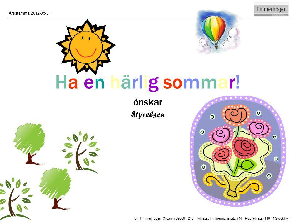 Brf Timmerhögen ∙Org.nr: 769606-1212 ∙ Adress: Timmermansgatan 44 ∙ Postadress: 118 44 Stockholm Årsstämma 2012-05-31 15 Ha en härlig sommar! önskar S