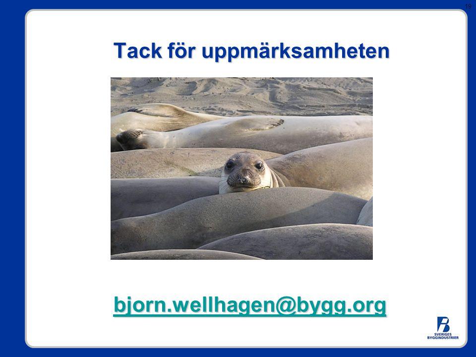 19 Tack för uppmärksamheten bjorn.wellhagen@bygg.org Tack för uppmärksamheten bjorn.wellhagen@bygg.orgbjorn.wellhagen@bygg.org