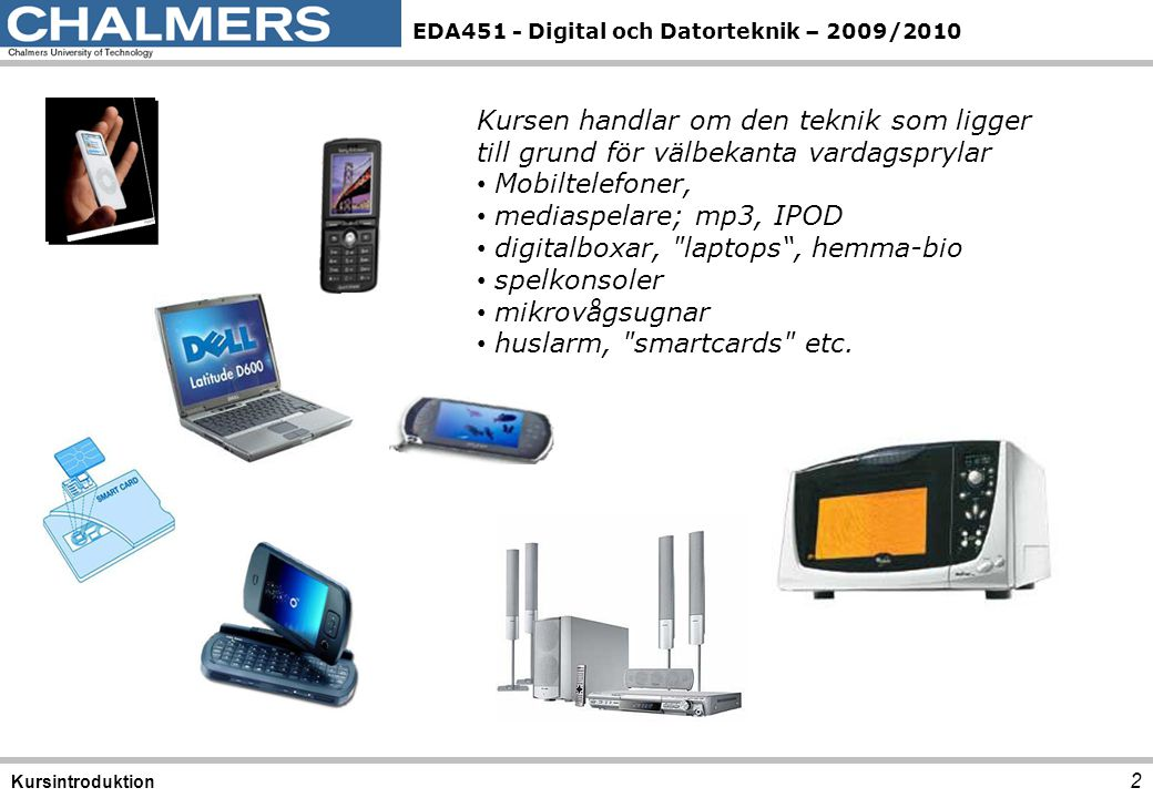 EDA451 - Digital och Datorteknik – 2009/2010 2 Kursintroduktion Kursen handlar om den teknik som ligger till grund för välbekanta vardagsprylar Mobilt
