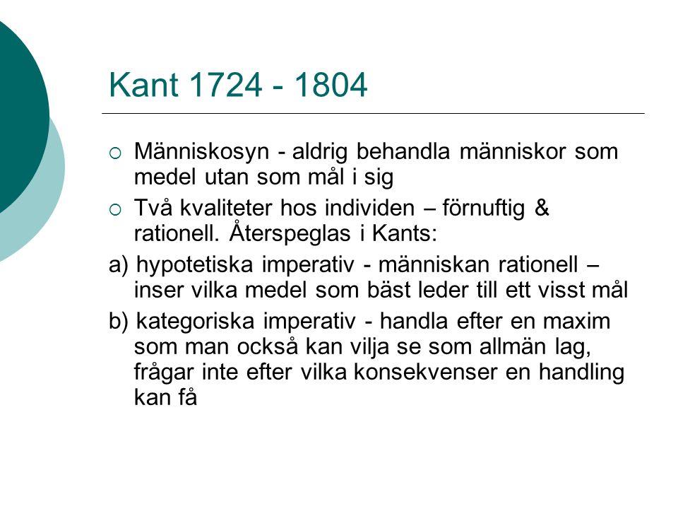 Kant 1724 - 1804  Människosyn - aldrig behandla människor som medel utan som mål i sig  Två kvaliteter hos individen – förnuftig & rationell. Återsp