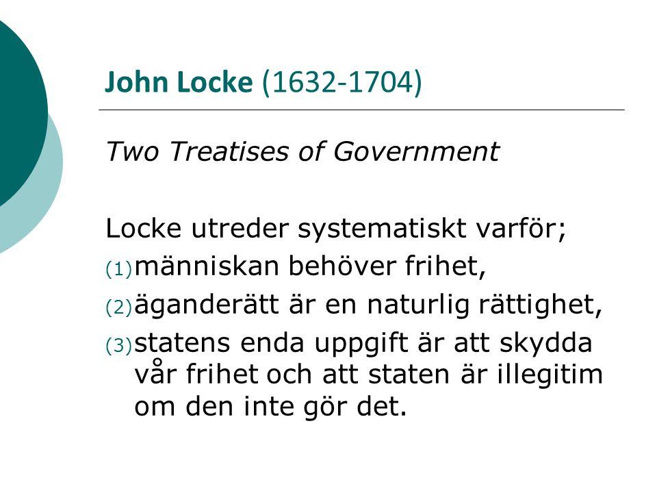 John Locke (1632-1704) Two Treatises of Government Locke utreder systematiskt varför; (1) människan behöver frihet, (2) äganderätt är en naturlig rätt