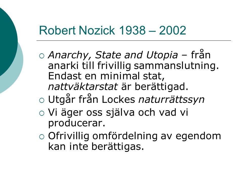 Robert Nozick 1938 – 2002  Anarchy, State and Utopia – från anarki till frivillig sammanslutning. Endast en minimal stat, nattväktarstat är berättiga