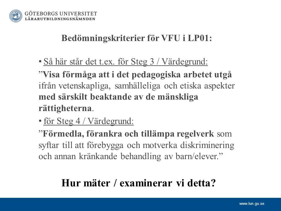 """www.lun.gu.se Bedömningskriterier för VFU i LP01: Så här står det t.ex. för Steg 3 / Värdegrund: """"Visa förmåga att i det pedagogiska arbetet utgå ifrå"""