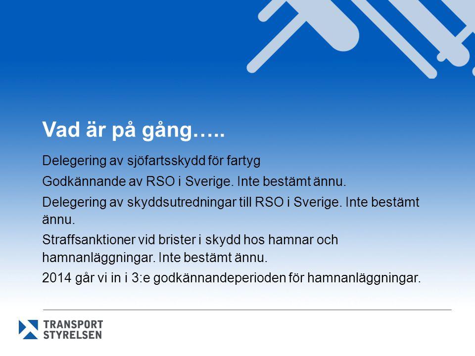 Vad är på gång….. Delegering av sjöfartsskydd för fartyg Godkännande av RSO i Sverige. Inte bestämt ännu. Delegering av skyddsutredningar till RSO i S