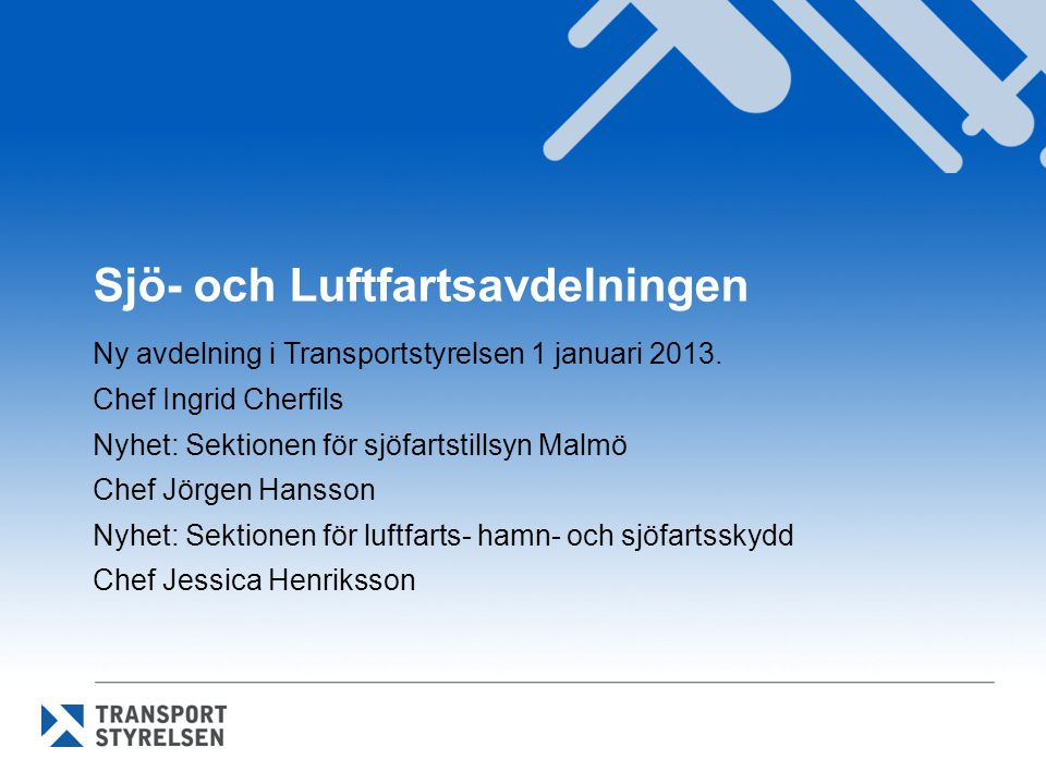 Sjö- och Luftfartsavdelningen Ny avdelning i Transportstyrelsen 1 januari 2013. Chef Ingrid Cherfils Nyhet: Sektionen för sjöfartstillsyn Malmö Chef J