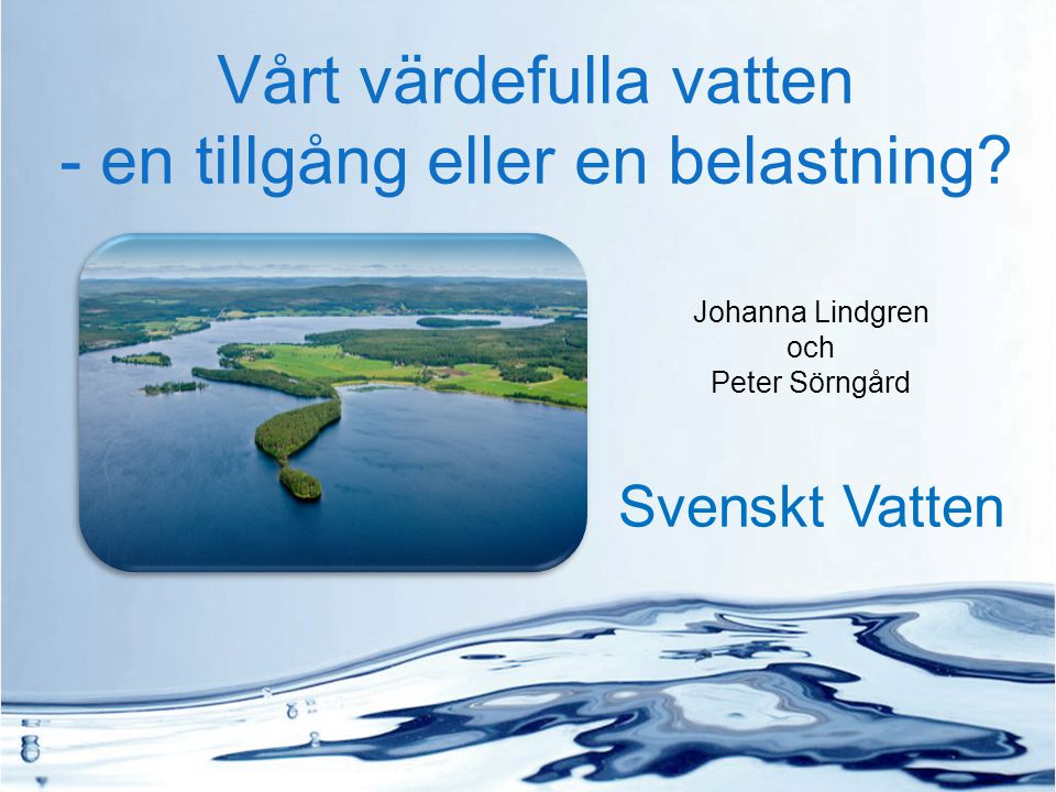 Vårt värdefulla vatten - en tillgång eller en belastning? Johanna Lindgren och Peter Sörngård Svenskt Vatten