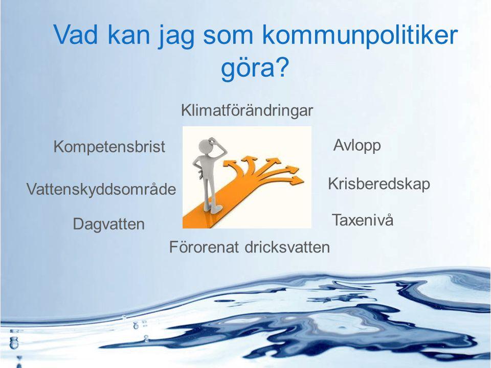 Vad kan jag som kommunpolitiker göra? Klimatförändringar Avlopp Dagvatten Kompetensbrist Taxenivå Vattenskyddsområde Förorenat dricksvatten Krisbereds