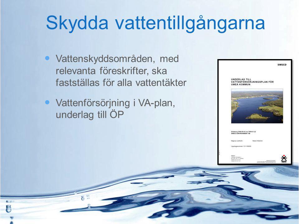 Skydda vattentillgångarna Vattenskyddsområden, med relevanta föreskrifter, ska fastställas för alla vattentäkter Vattenförsörjning i VA-plan, underlag