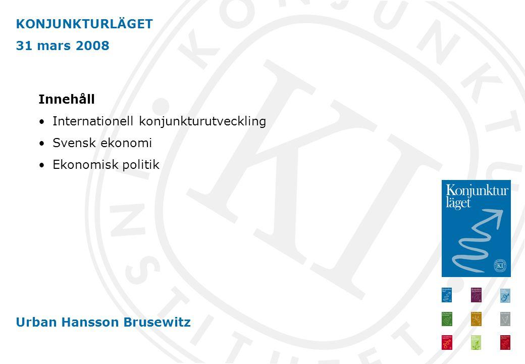 KONJUNKTURLÄGET 31 mars 2008 Urban Hansson Brusewitz Innehåll Internationell konjunkturutveckling Svensk ekonomi Ekonomisk politik