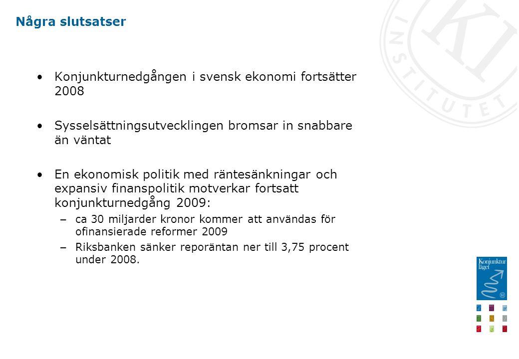 Några slutsatser Konjunkturnedgången i svensk ekonomi fortsätter 2008 Sysselsättningsutvecklingen bromsar in snabbare än väntat En ekonomisk politik med räntesänkningar och expansiv finanspolitik motverkar fortsatt konjunkturnedgång 2009: – ca 30 miljarder kronor kommer att användas för ofinansierade reformer 2009 – Riksbanken sänker reporäntan ner till 3,75 procent under 2008.