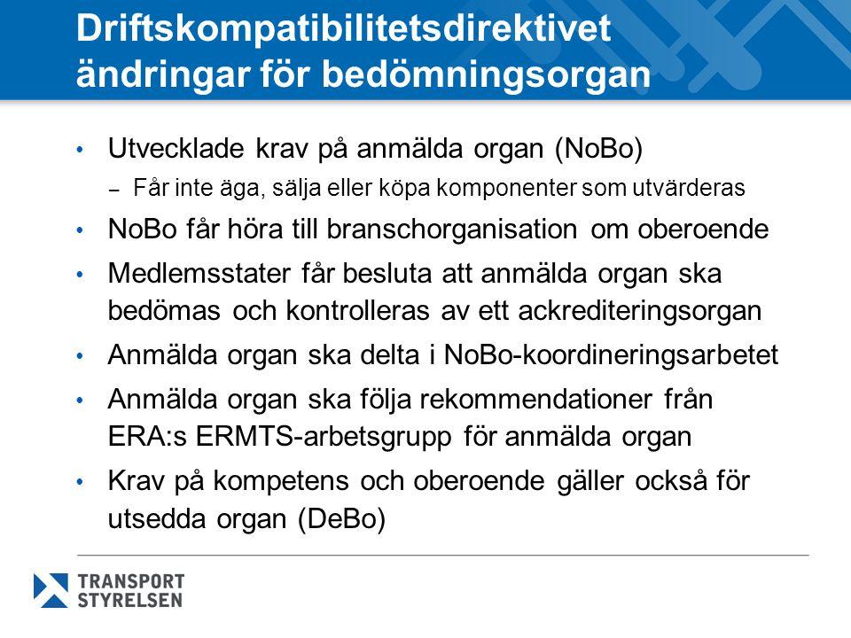 Driftskompatibilitetsdirektivet ändringar för bedömningsorgan Utvecklade krav på anmälda organ (NoBo) – Får inte äga, sälja eller köpa komponenter som utvärderas NoBo får höra till branschorganisation om oberoende Medlemsstater får besluta att anmälda organ ska bedömas och kontrolleras av ett ackrediteringsorgan Anmälda organ ska delta i NoBo-koordineringsarbetet Anmälda organ ska följa rekommendationer från ERA:s ERMTS-arbetsgrupp för anmälda organ Krav på kompetens och oberoende gäller också för utsedda organ (DeBo)