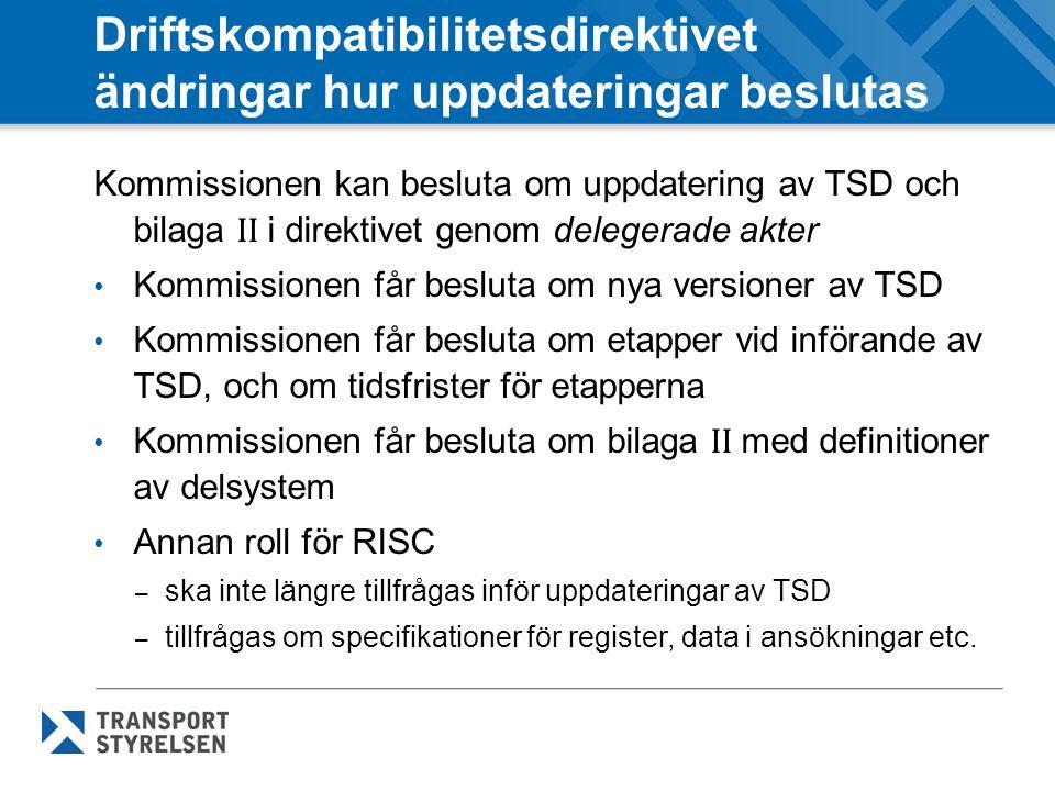 Driftskompatibilitetsdirektivet ändringar hur uppdateringar beslutas Kommissionen kan besluta om uppdatering av TSD och bilaga II i direktivet genom delegerade akter Kommissionen får besluta om nya versioner av TSD Kommissionen får besluta om etapper vid införande av TSD, och om tidsfrister för etapperna Kommissionen får besluta om bilaga II med definitioner av delsystem Annan roll för RISC – ska inte längre tillfrågas inför uppdateringar av TSD – tillfrågas om specifikationer för register, data i ansökningar etc.