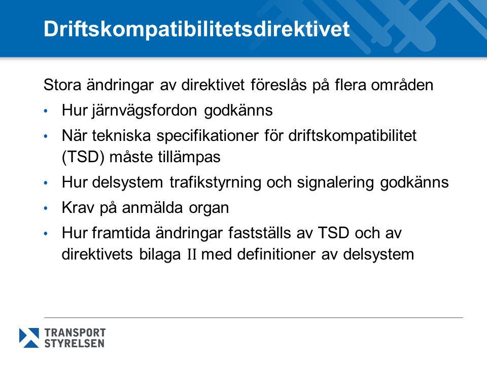 Driftskompatibilitetsdirektivet Stora ändringar av direktivet föreslås på flera områden Hur järnvägsfordon godkänns När tekniska specifikationer för driftskompatibilitet (TSD) måste tillämpas Hur delsystem trafikstyrning och signalering godkänns Krav på anmälda organ Hur framtida ändringar fastställs av TSD och av direktivets bilaga II med definitioner av delsystem