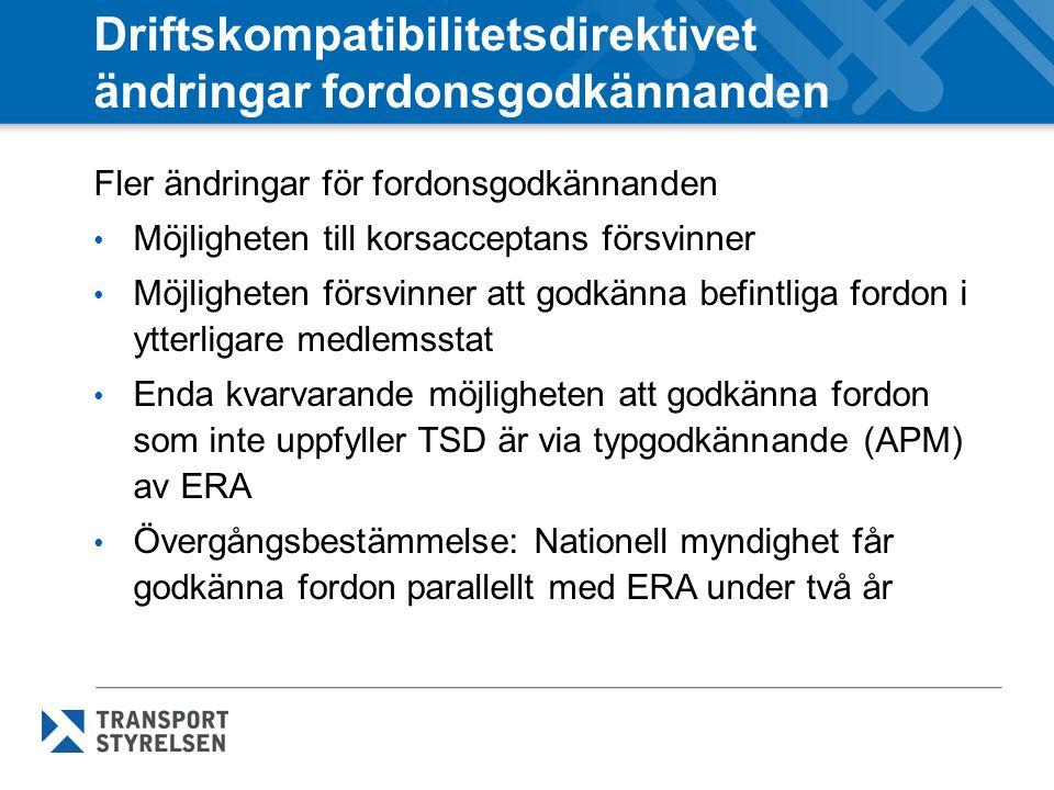 Driftskompatibilitetsdirektivet ändringar fordonsgodkännanden Fler ändringar för fordonsgodkännanden Möjligheten till korsacceptans försvinner Möjligheten försvinner att godkänna befintliga fordon i ytterligare medlemsstat Enda kvarvarande möjligheten att godkänna fordon som inte uppfyller TSD är via typgodkännande (APM) av ERA Övergångsbestämmelse: Nationell myndighet får godkänna fordon parallellt med ERA under två år