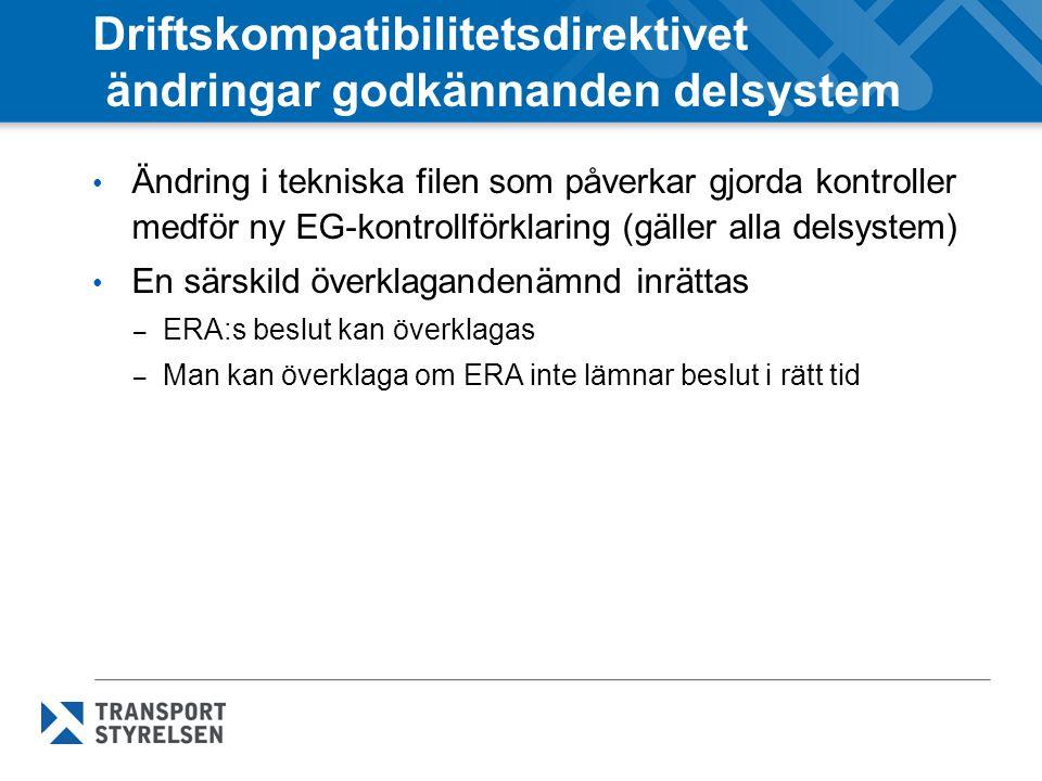 Driftskompatibilitetsdirektivet ändringar godkännanden delsystem Ändring i tekniska filen som påverkar gjorda kontroller medför ny EG-kontrollförklaring (gäller alla delsystem) En särskild överklagandenämnd inrättas – ERA:s beslut kan överklagas – Man kan överklaga om ERA inte lämnar beslut i rätt tid