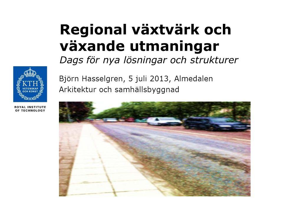 Regional växtvärk och växande utmaningar Dags för nya lösningar och strukturer Björn Hasselgren, 5 juli 2013, Almedalen Arkitektur och samhällsbyggnad