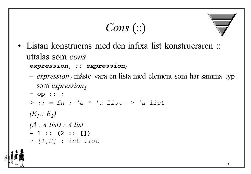 5 Cons (::) Listan konstrueras med den infixa list konstrueraren :: uttalas som cons expression 1 :: expression 2 –expression 2 måste vara en lista med element som har samma typ som expression 1 - op :: ; > :: = fn : a * a list -> a list (E 1 :: E 2 ) (A, A list) : A list - 1 :: (2 :: []) > [1,2] : int list