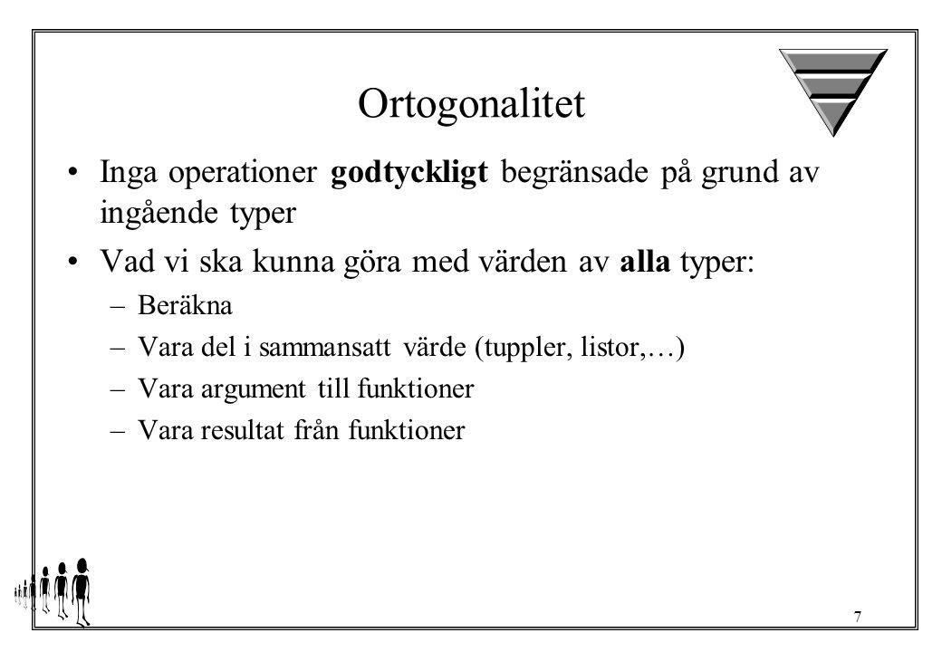 7 Ortogonalitet Inga operationer godtyckligt begränsade på grund av ingående typer Vad vi ska kunna göra med värden av alla typer: –Beräkna –Vara del i sammansatt värde (tuppler, listor,…) –Vara argument till funktioner –Vara resultat från funktioner