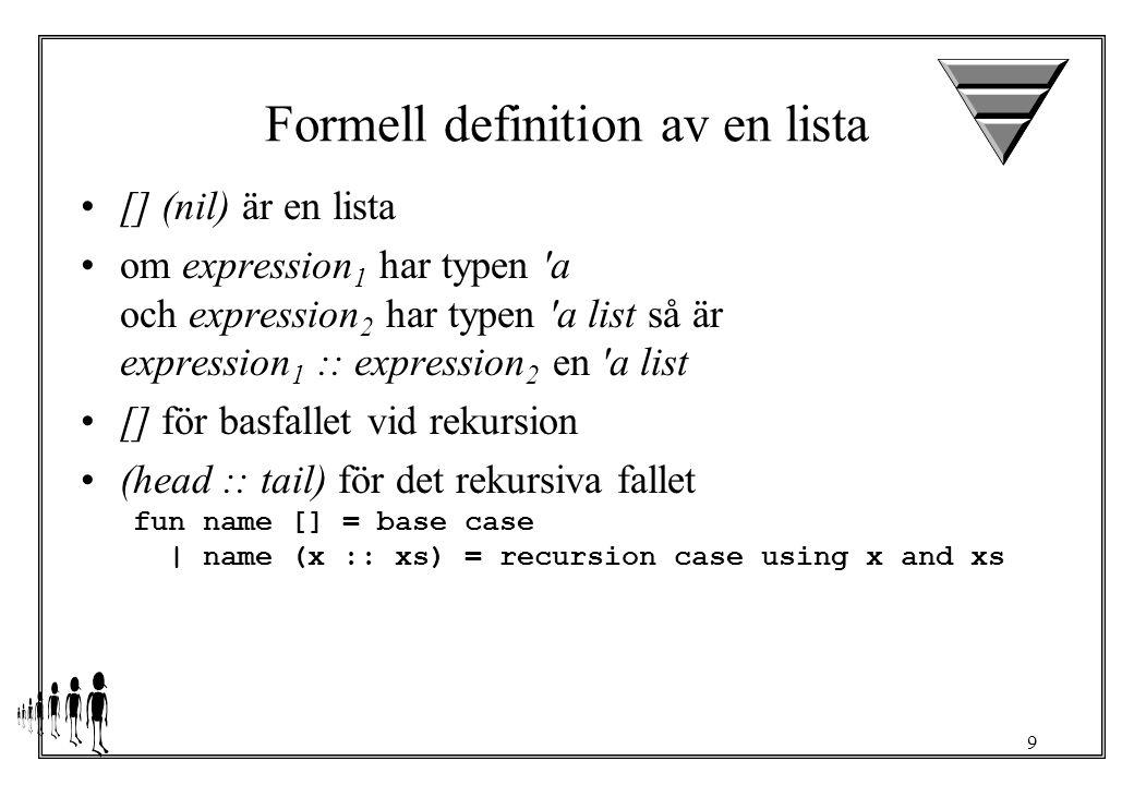 10 Exempel fun length [] = 0 | length (x :: xs) = 1 + length xs > val length = fn : a list -> int length [1,2,3] ==> 1 + length [2,3] => 1 + (1 + length [3]) ==> 1 + (1 + (1 + length [])) ==> 1 + (1 + (1 + 0)) ==> 3 fun sum nil = 0 | sum (x :: xs) = x + sum xs > val sum = fn : int list -> int