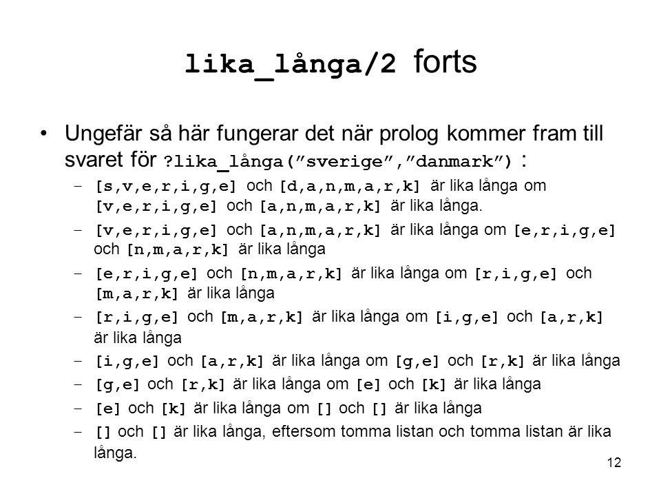 12 lika_långa/2 forts Ungefär så här fungerar det när prolog kommer fram till svaret för lika_långa( sverige , danmark ) : –[s,v,e,r,i,g,e] och [d,a,n,m,a,r,k] är lika långa om [v,e,r,i,g,e] och [a,n,m,a,r,k] är lika långa.