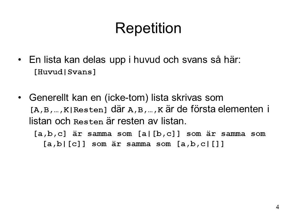 4 Repetition En lista kan delas upp i huvud och svans så här: [Huvud|Svans] Generellt kan en (icke-tom) lista skrivas som [A,B,…,K|Resten] där A,B,…,K är de första elementen i listan och Resten är resten av listan.