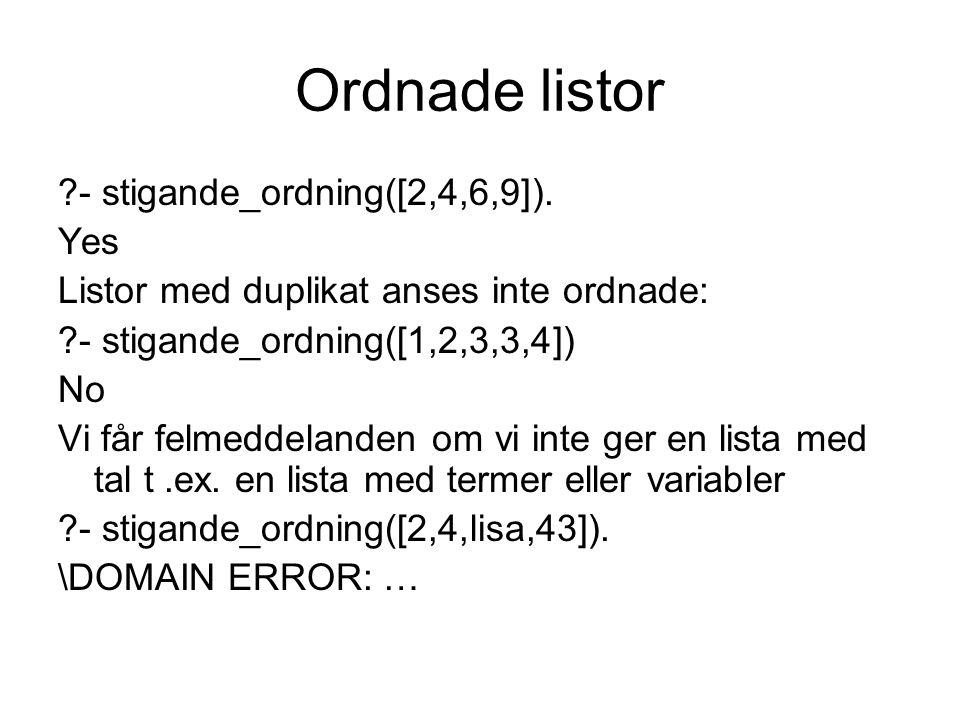 Ordnade listor ?- stigande_ordning([2,4,6,9]). Yes Listor med duplikat anses inte ordnade: ?- stigande_ordning([1,2,3,3,4]) No Vi får felmeddelanden o