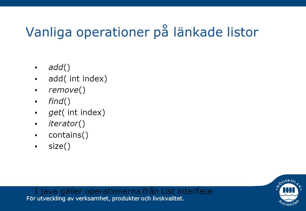 För utveckling av verksamhet, produkter och livskvalitet. Vanliga operationer på länkade listor add() add( int index) remove() find() get( int index)
