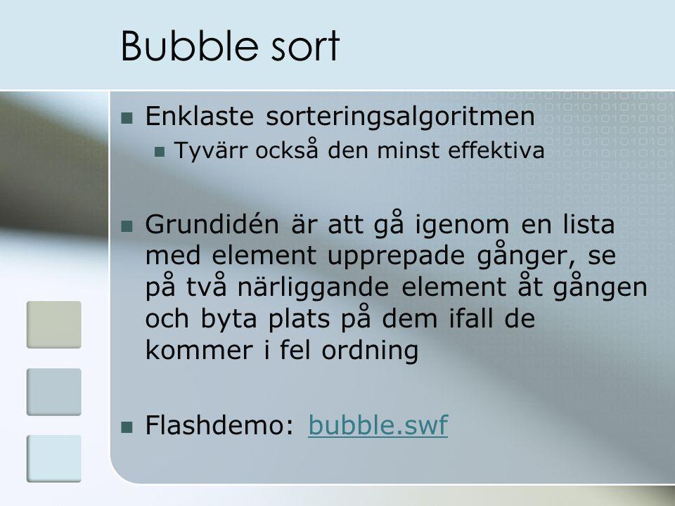 Bubble sort Enklaste sorteringsalgoritmen Tyvärr också den minst effektiva Grundidén är att gå igenom en lista med element upprepade gånger, se på två