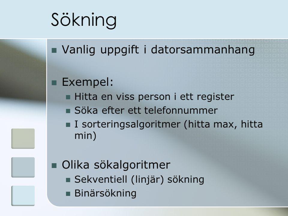 Sökning Vanlig uppgift i datorsammanhang Exempel: Hitta en viss person i ett register Söka efter ett telefonnummer I sorteringsalgoritmer (hitta max,