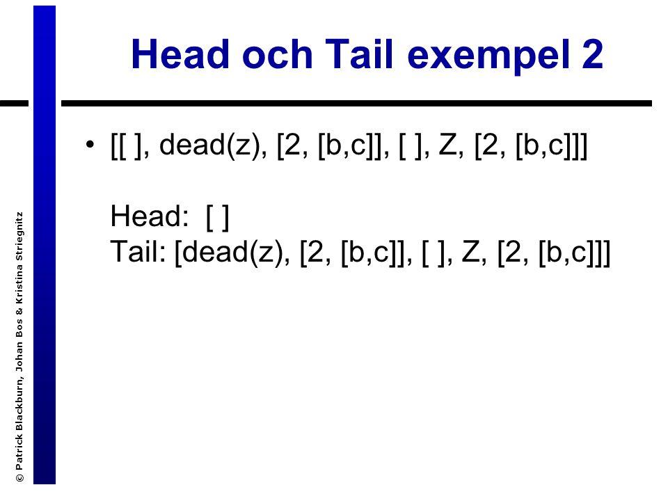 © Patrick Blackburn, Johan Bos & Kristina Striegnitz Head och Tail exempel 2 [[ ], dead(z), [2, [b,c]], [ ], Z, [2, [b,c]]] Head: [ ] Tail: [dead(z), [2, [b,c]], [ ], Z, [2, [b,c]]]