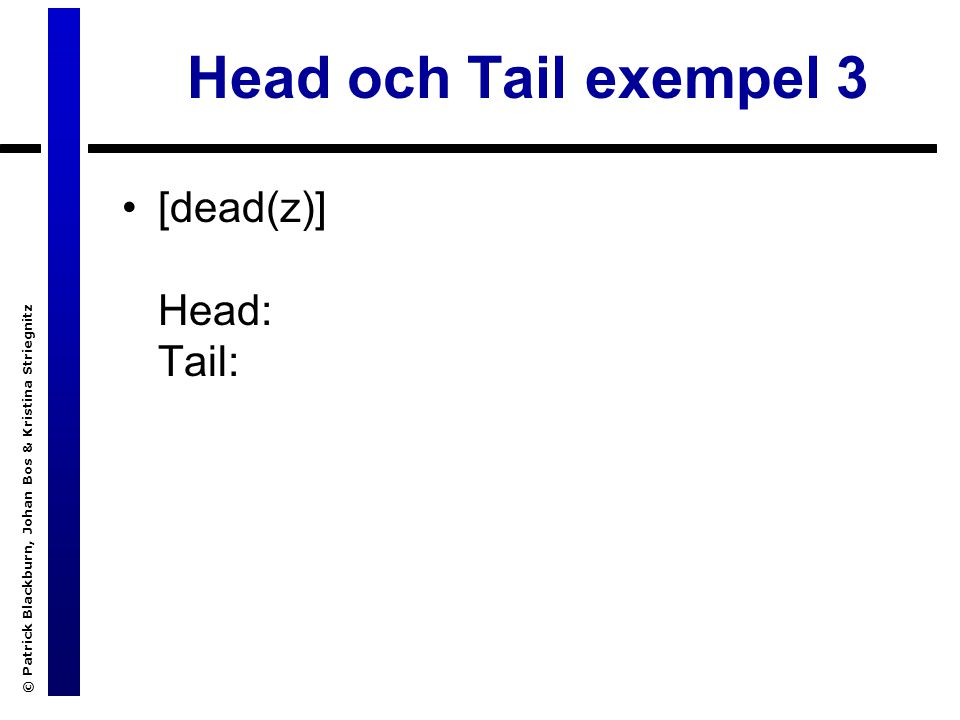 © Patrick Blackburn, Johan Bos & Kristina Striegnitz Head och Tail exempel 3 [dead(z)] Head: Tail:
