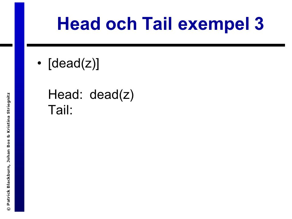 © Patrick Blackburn, Johan Bos & Kristina Striegnitz Head och Tail exempel 3 [dead(z)] Head: dead(z) Tail: